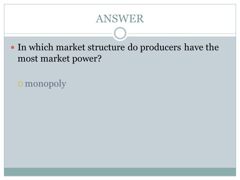ANSWER In which market structure do producers have the most market power monopoly