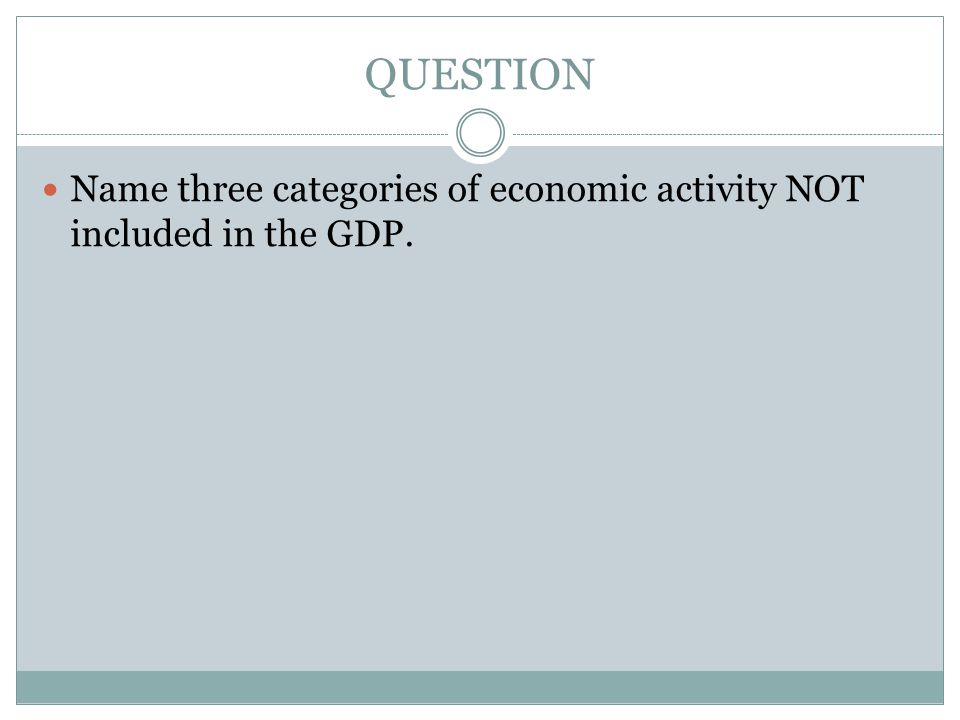 QUESTION Name three categories of economic activity NOT included in the GDP.
