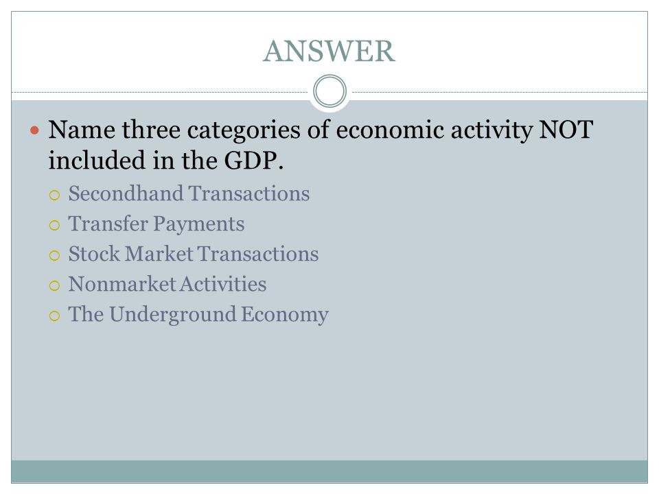ANSWER Name three categories of economic activity NOT included in the GDP. Secondhand Transactions.