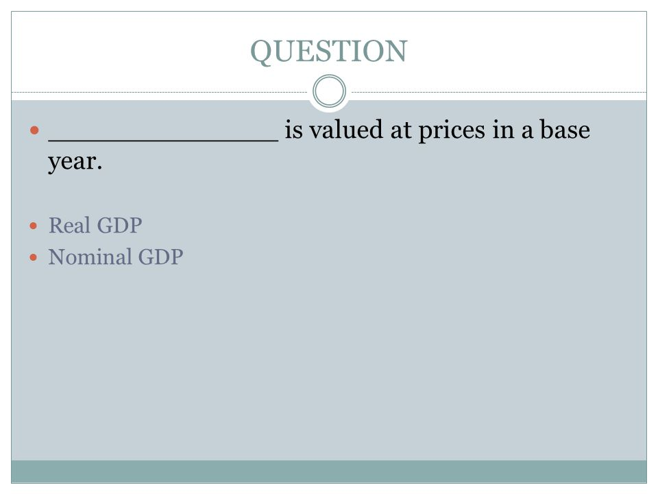 QUESTION ______________ is valued at prices in a base year. Real GDP