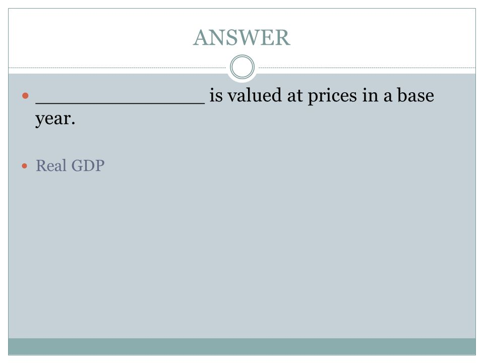 ANSWER ______________ is valued at prices in a base year. Real GDP