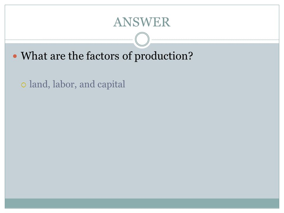 ANSWER What are the factors of production land, labor, and capital