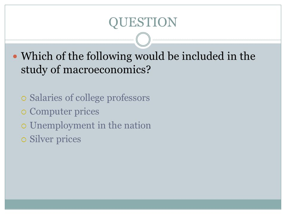 QUESTION Which of the following would be included in the study of macroeconomics Salaries of college professors.