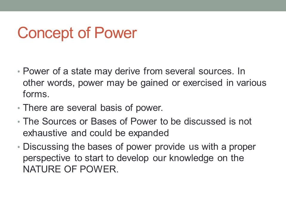 Concept of Power Power of a state may derive from several sources. In other words, power may be gained or exercised in various forms.