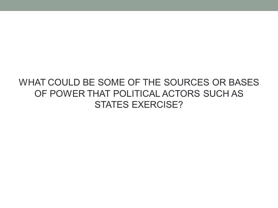 WHAT COULD BE SOME OF THE SOURCES OR BASES OF POWER THAT POLITICAL ACTORS SUCH AS STATES EXERCISE