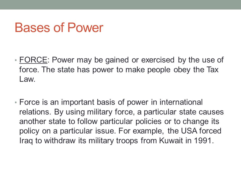 Bases of Power FORCE: Power may be gained or exercised by the use of force. The state has power to make people obey the Tax Law.