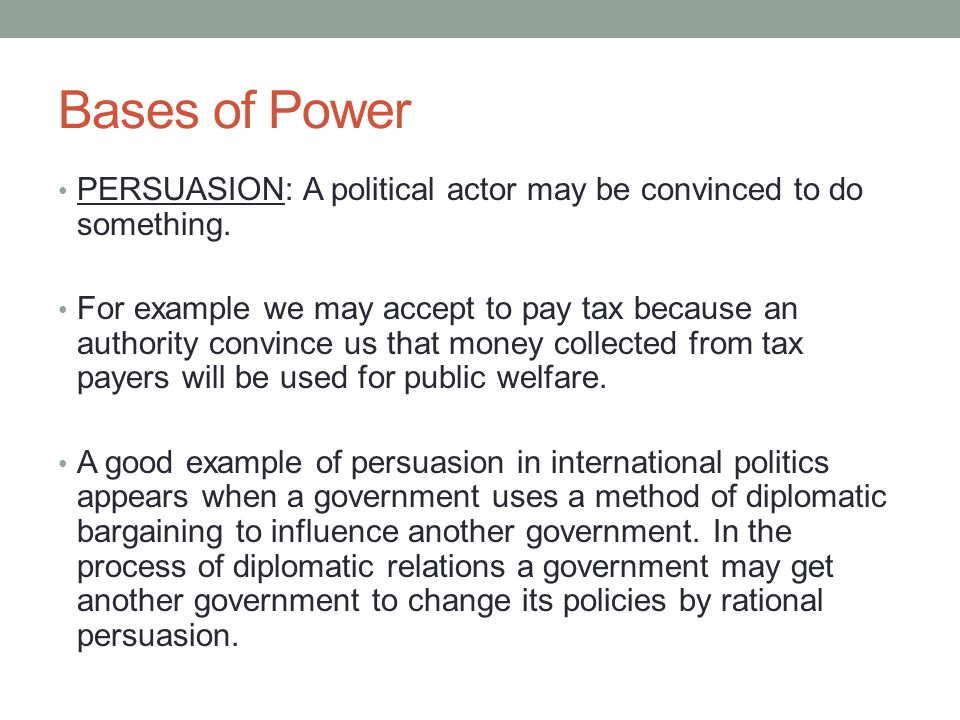 Bases of Power PERSUASION: A political actor may be convinced to do something.