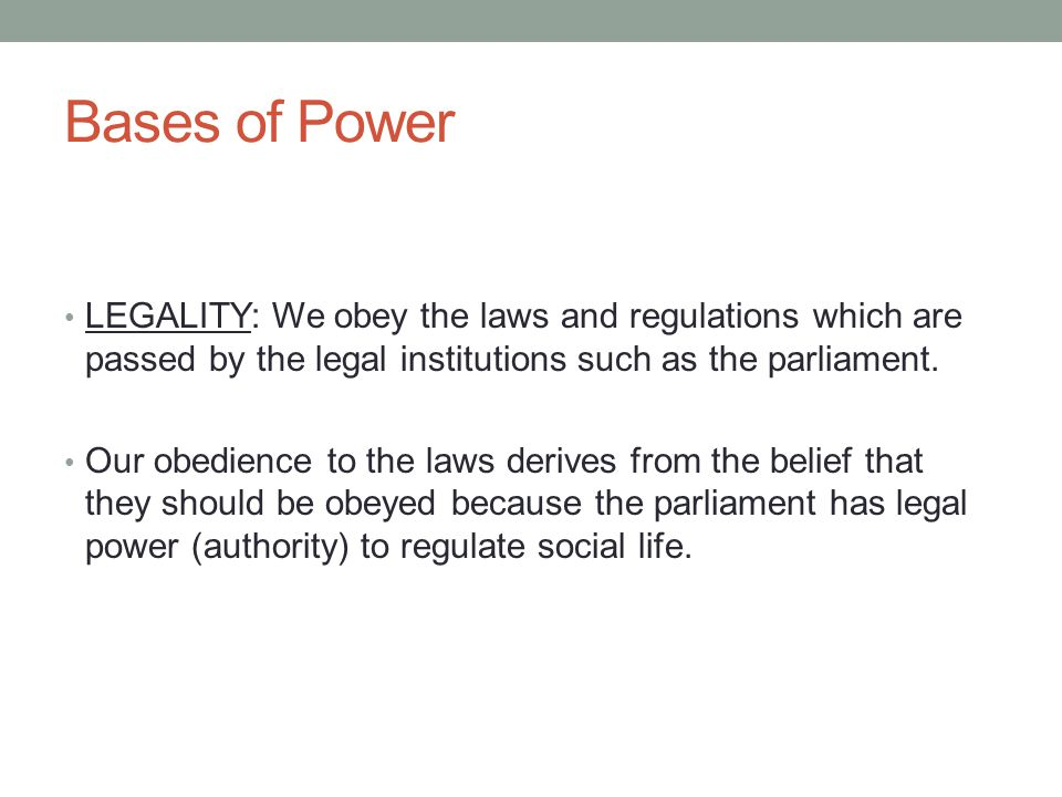 Bases of Power LEGALITY: We obey the laws and regulations which are passed by the legal institutions such as the parliament.