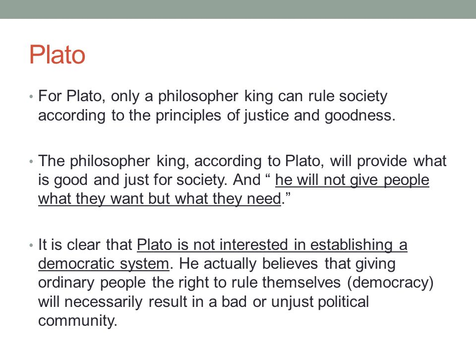 Plato For Plato, only a philosopher king can rule society according to the principles of justice and goodness.