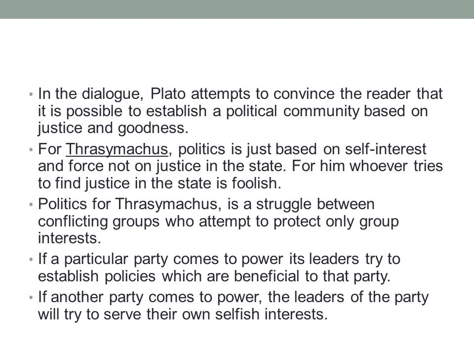 In the dialogue, Plato attempts to convince the reader that it is possible to establish a political community based on justice and goodness.
