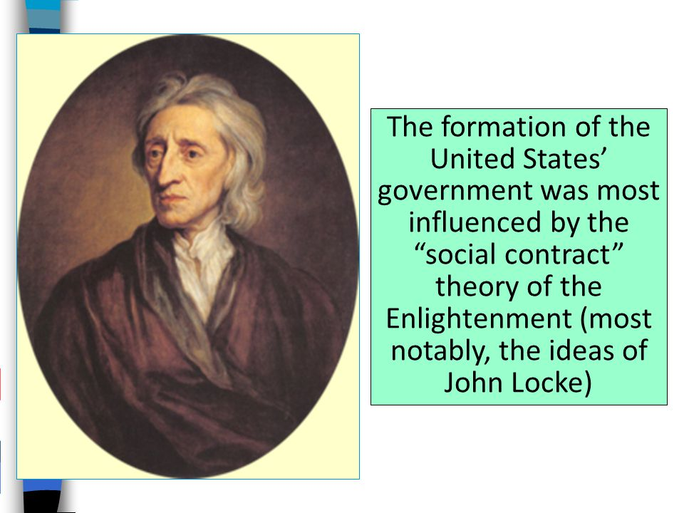 The formation of the United States' government was most influenced by the social contract theory of the Enlightenment (most notably, the ideas of John Locke)