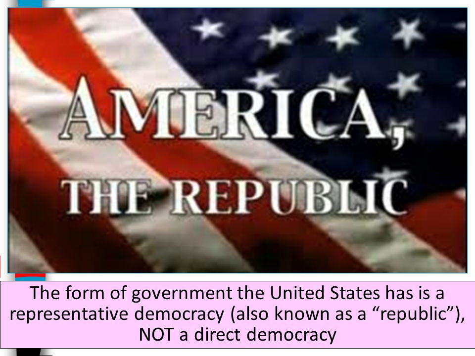 The form of government the United States has is a representative democracy (also known as a republic ), NOT a direct democracy