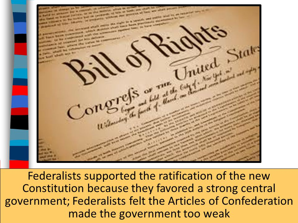 Federalists supported the ratification of the new Constitution because they favored a strong central government; Federalists felt the Articles of Confederation made the government too weak