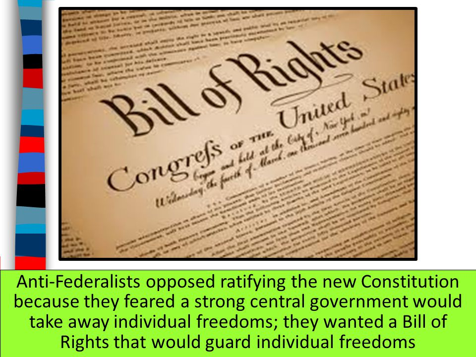 Anti-Federalists opposed ratifying the new Constitution because they feared a strong central government would take away individual freedoms; they wanted a Bill of Rights that would guard individual freedoms