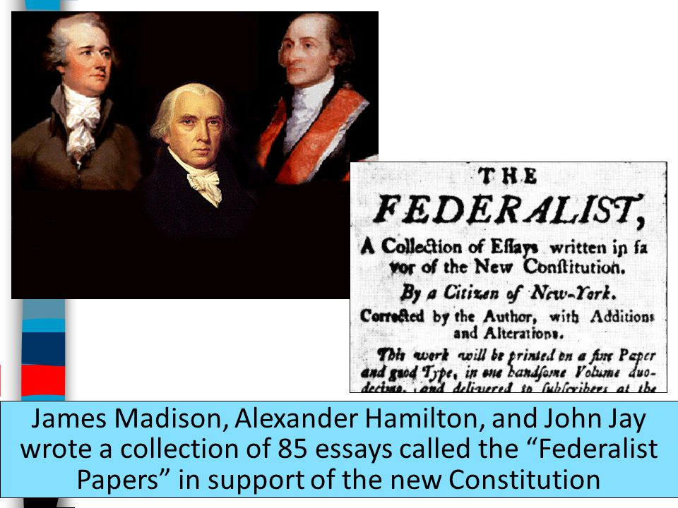 James Madison, Alexander Hamilton, and John Jay wrote a collection of 85 essays called the Federalist Papers in support of the new Constitution