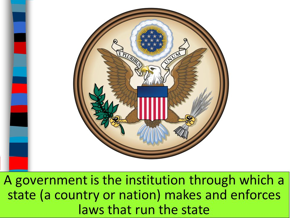 A government is the institution through which a state (a country or nation) makes and enforces laws that run the state
