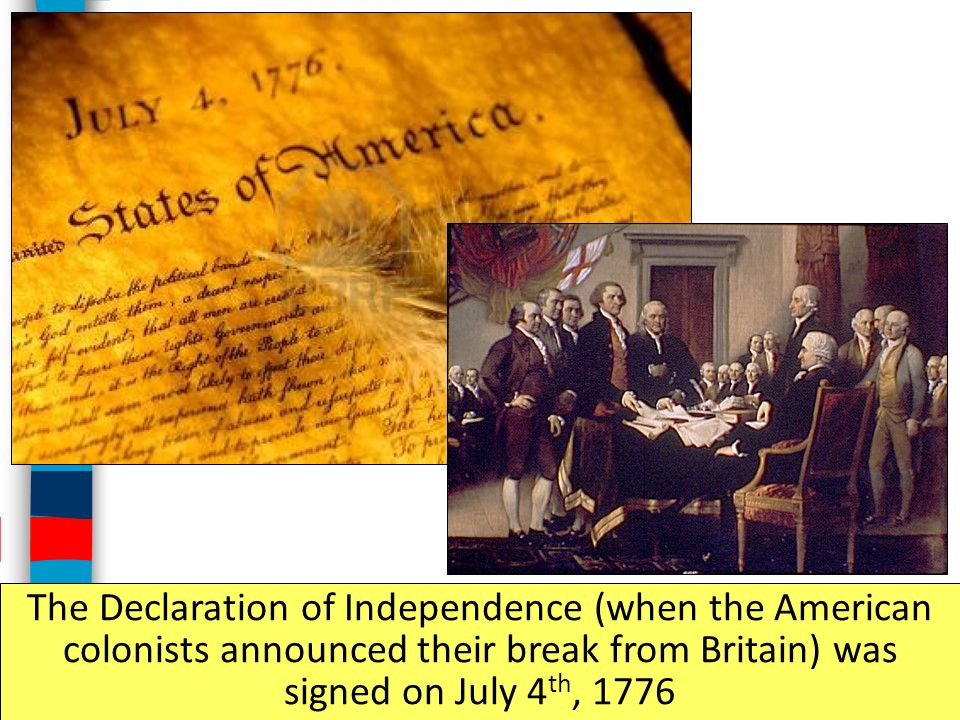 The Declaration of Independence (when the American colonists announced their break from Britain) was signed on July 4th, 1776