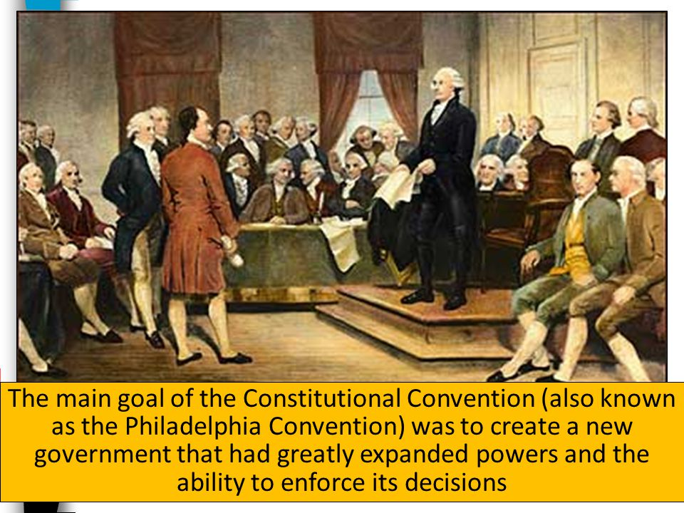 The main goal of the Constitutional Convention (also known as the Philadelphia Convention) was to create a new government that had greatly expanded powers and the ability to enforce its decisions