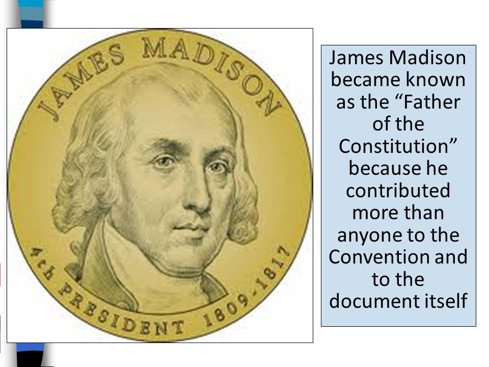 James Madison became known as the Father of the Constitution because he contributed more than anyone to the Convention and to the document itself