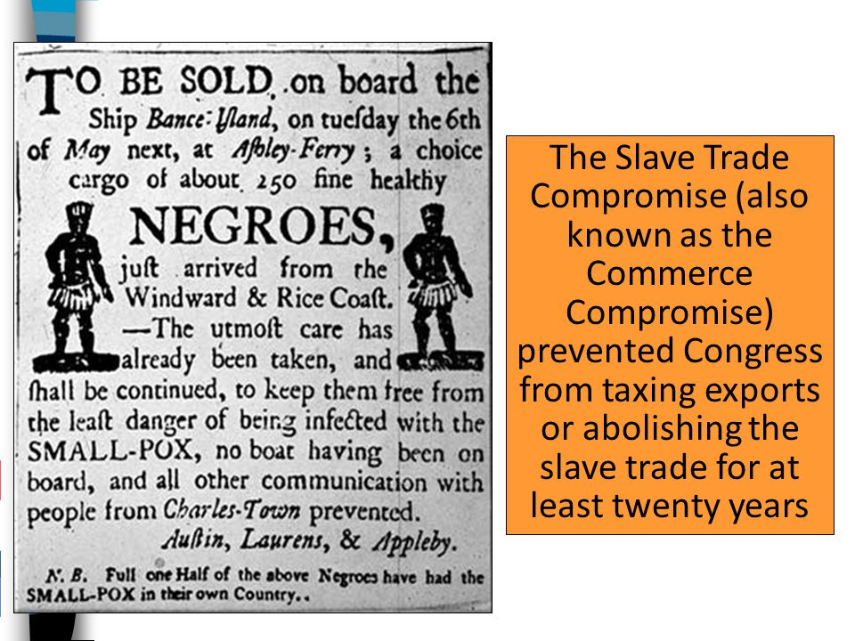 The Slave Trade Compromise (also known as the Commerce Compromise) prevented Congress from taxing exports or abolishing the slave trade for at least twenty years