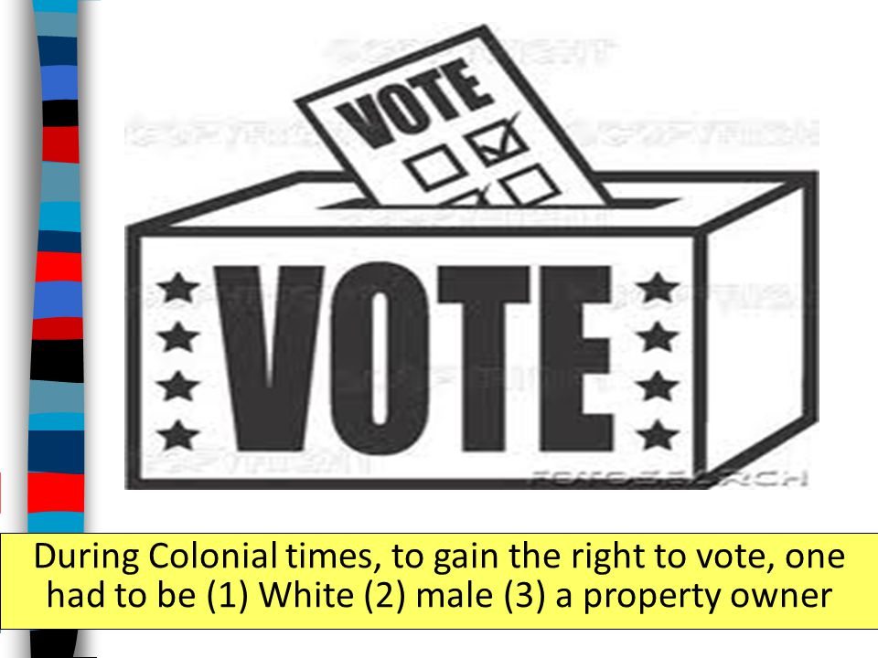 During Colonial times, to gain the right to vote, one had to be (1) White (2) male (3) a property owner