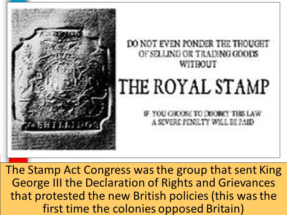 The Stamp Act Congress was the group that sent King George III the Declaration of Rights and Grievances that protested the new British policies (this was the first time the colonies opposed Britain)