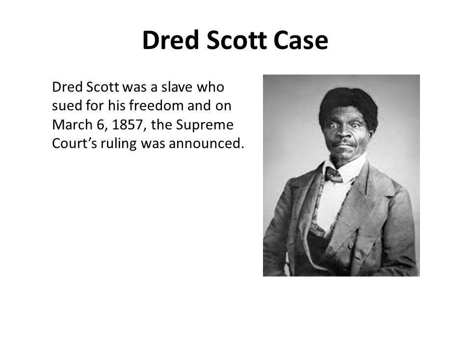 Dred Scott Case Dred Scott was a slave who sued for his freedom and on March 6, 1857, the Supreme Court's ruling was announced.