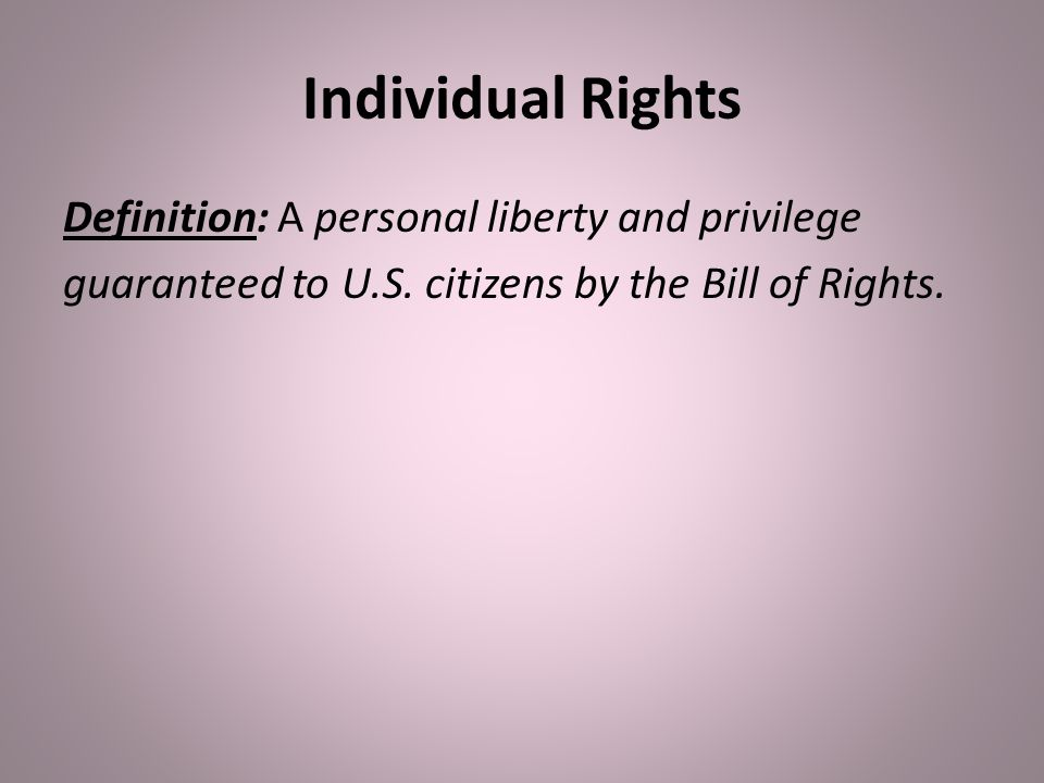 Individual Rights Definition: A personal liberty and privilege guaranteed to U.S.