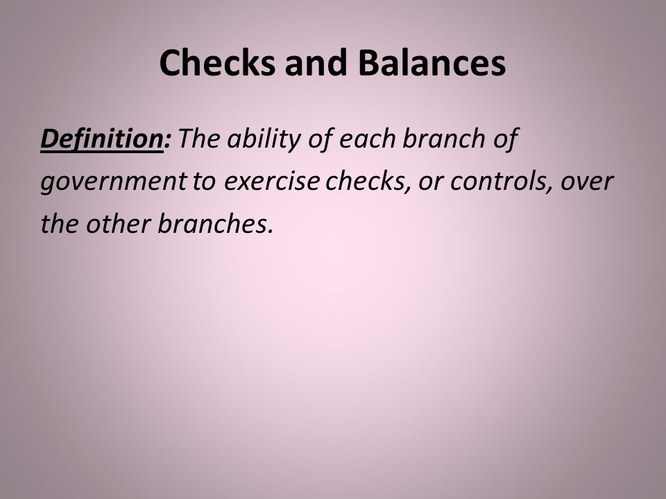 Checks and Balances Definition: The ability of each branch of government to exercise checks, or controls, over the other branches.