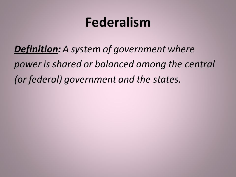 Federalism Definition: A system of government where power is shared or balanced among the central (or federal) government and the states.