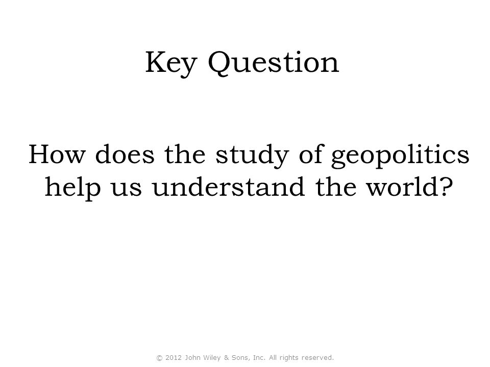 Key Question How does the study of geopolitics help us understand the world © 2012 John Wiley & Sons, Inc. All rights reserved.