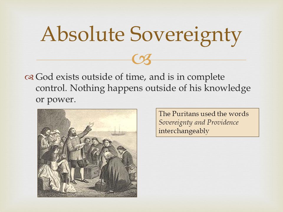 Absolute Sovereignty God exists outside of time, and is in complete control. Nothing happens outside of his knowledge or power.