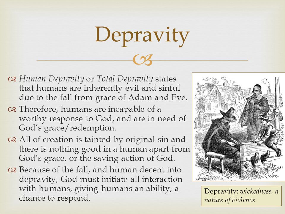 Depravity Human Depravity or Total Depravity states that humans are inherently evil and sinful due to the fall from grace of Adam and Eve.