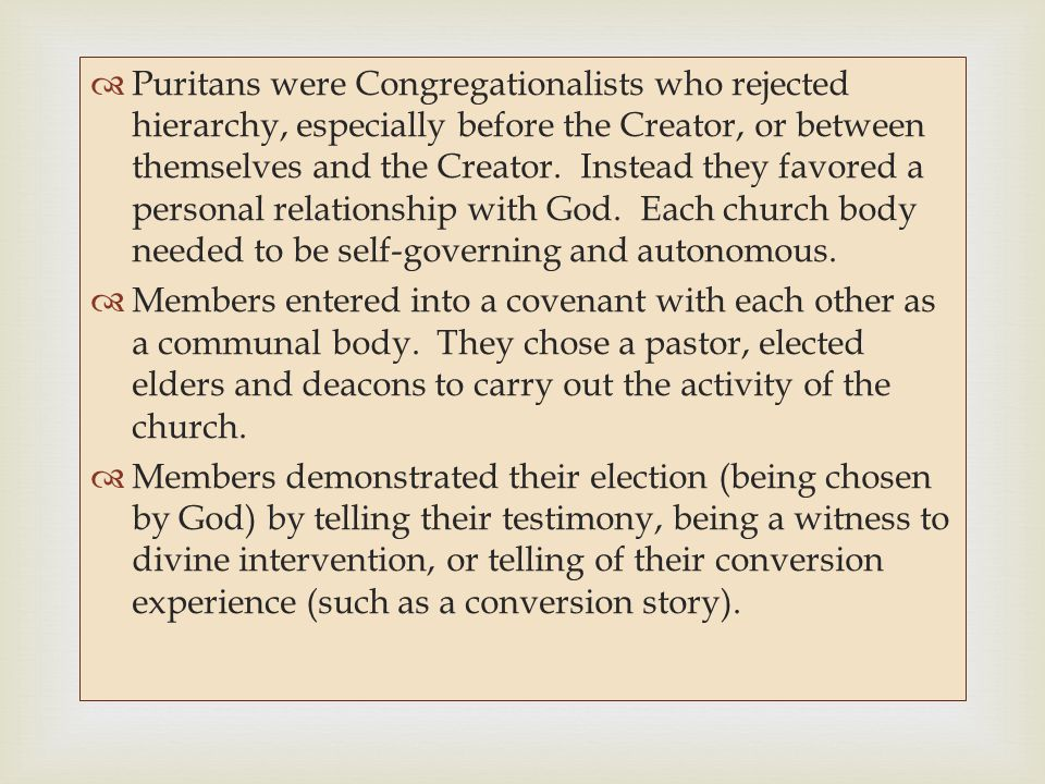 Puritans were Congregationalists who rejected hierarchy, especially before the Creator, or between themselves and the Creator. Instead they favored a personal relationship with God. Each church body needed to be self-governing and autonomous.