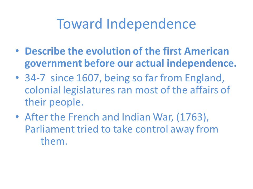 Toward Independence Describe the evolution of the first American government before our actual independence.