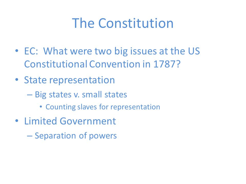 The Constitution EC: What were two big issues at the US Constitutional Convention in 1787 State representation.