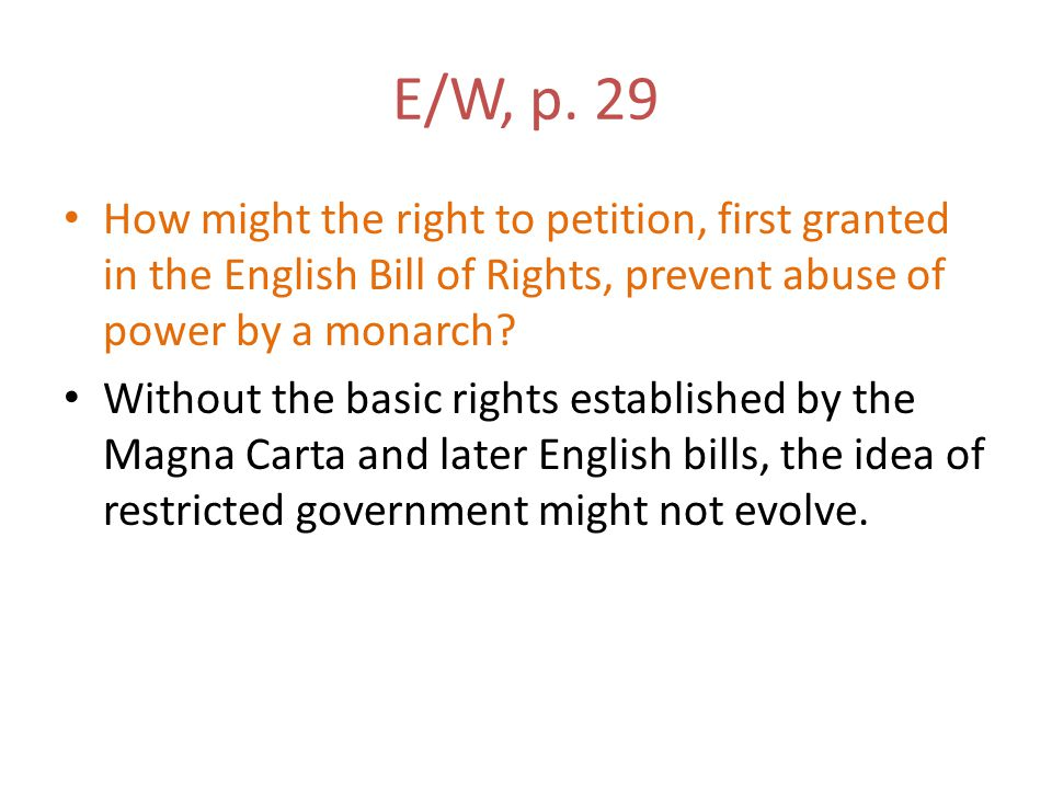 E/W, p. 29 How might the right to petition, first granted in the English Bill of Rights, prevent abuse of power by a monarch