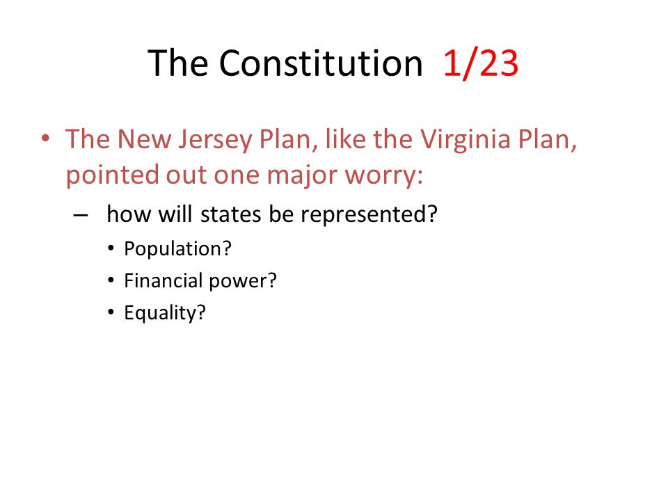 The Constitution 1/23 The New Jersey Plan, like the Virginia Plan, pointed out one major worry: how will states be represented