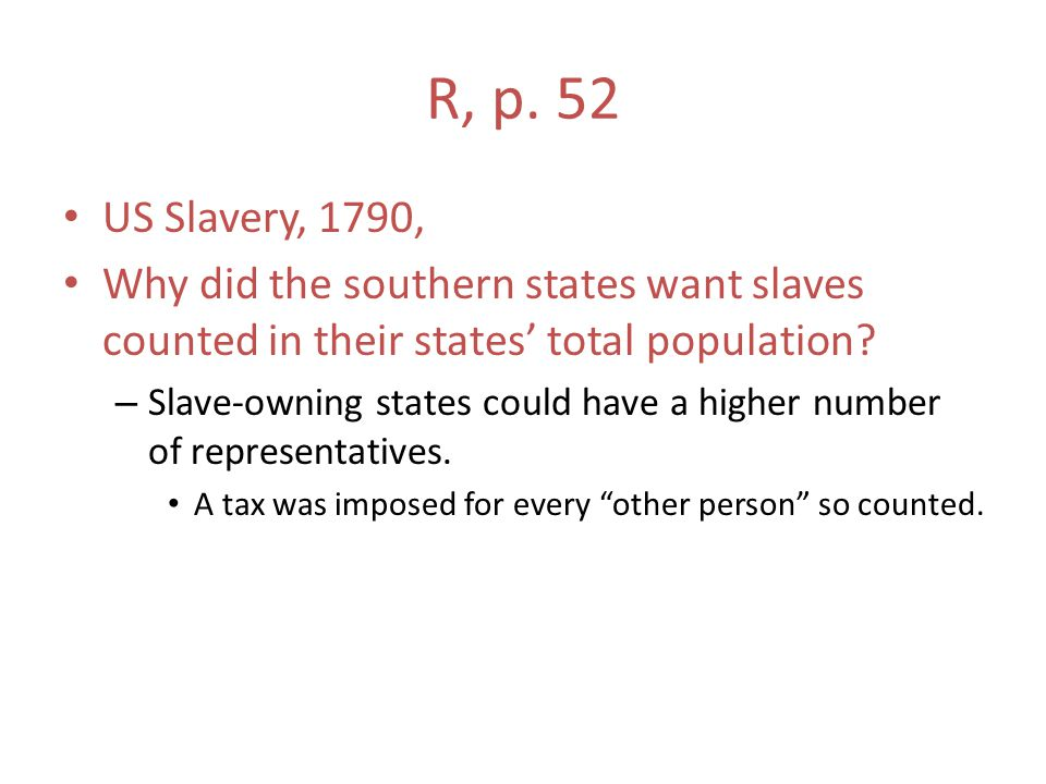 R, p. 52 US Slavery, 1790, Why did the southern states want slaves counted in their states' total population