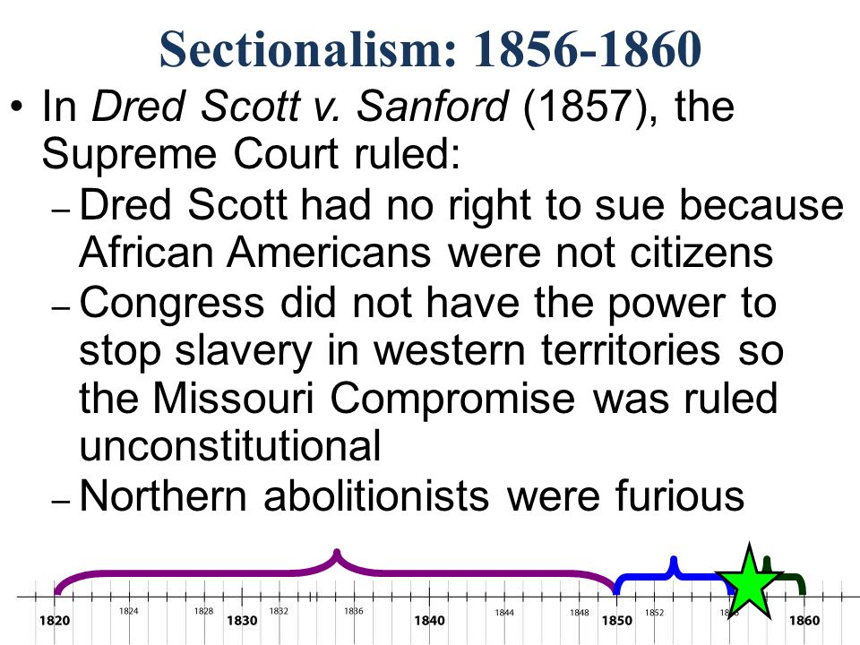 Sectionalism: 1856-1860 In Dred Scott v. Sanford (1857), the Supreme Court ruled: