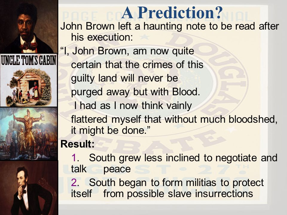 A Prediction John Brown left a haunting note to be read after his execution: I, John Brown, am now quite.