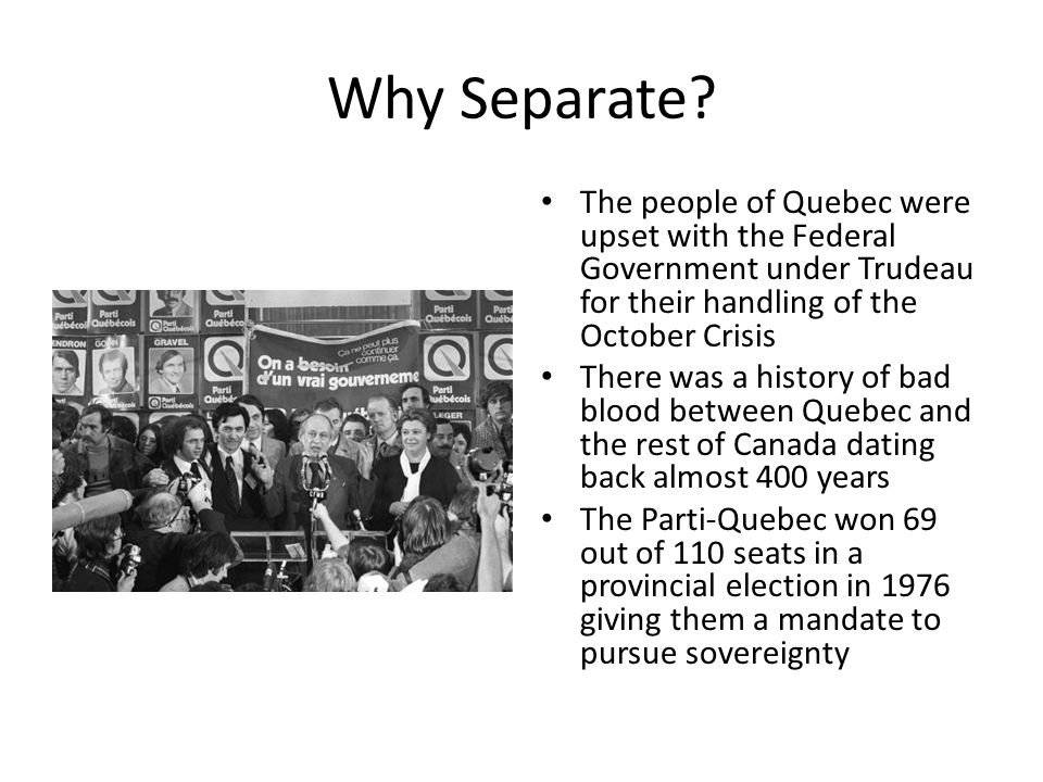 Why Separate The people of Quebec were upset with the Federal Government under Trudeau for their handling of the October Crisis.