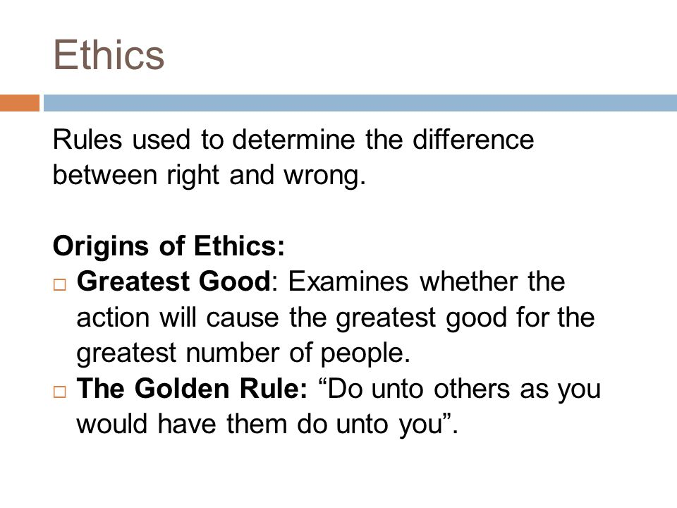 Ethics Rules used to determine the difference between right and wrong.