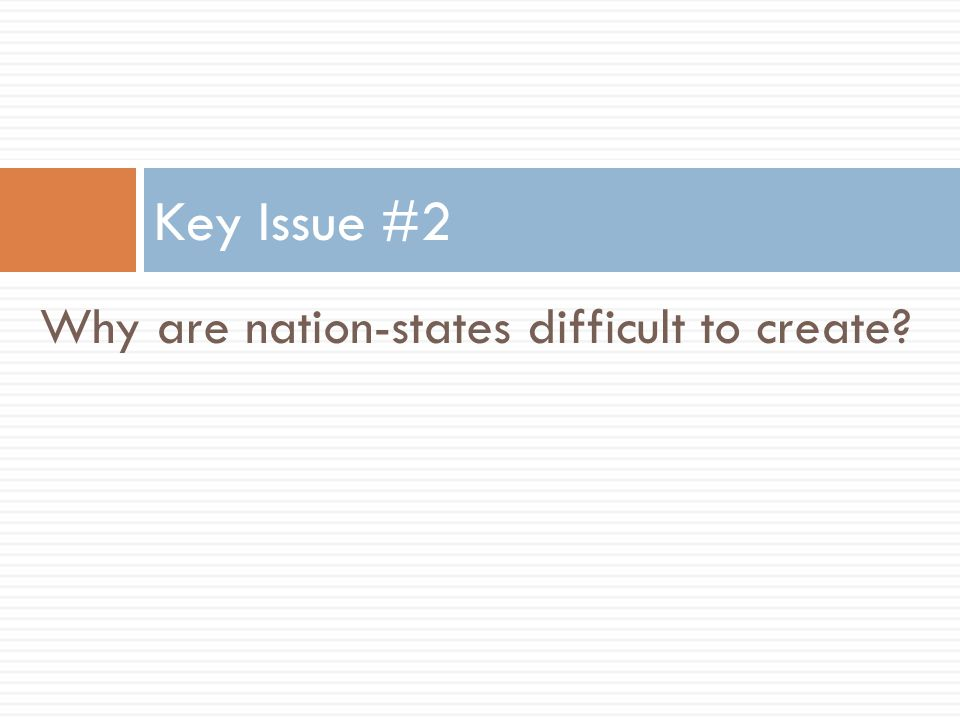 Key Issue #2 Why are nation-states difficult to create