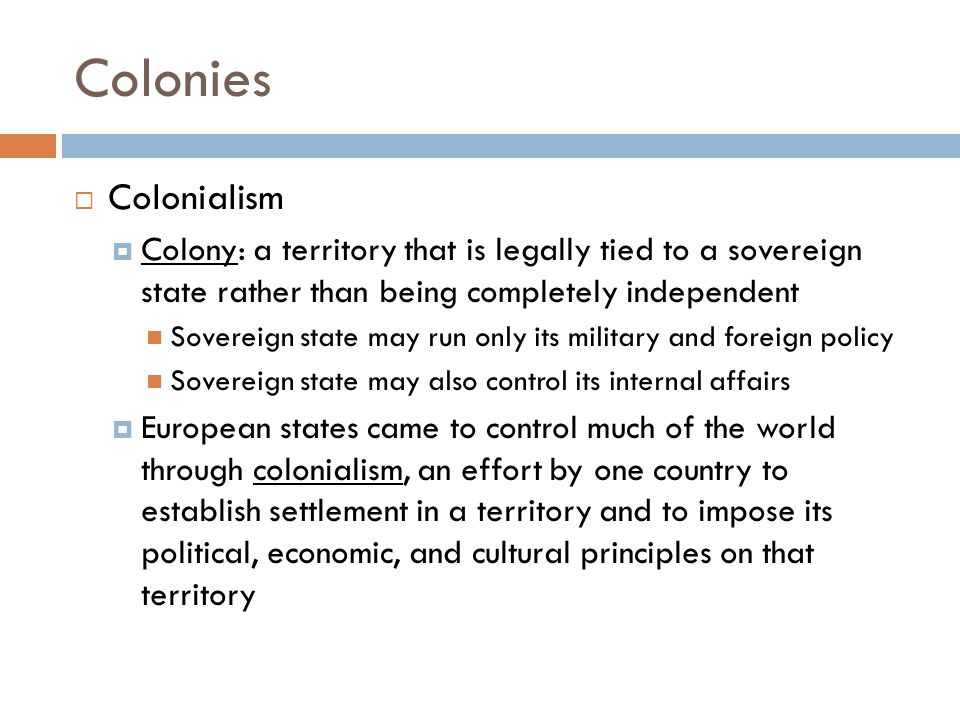 Colonies Colonialism. Colony: a territory that is legally tied to a sovereign state rather than being completely independent.