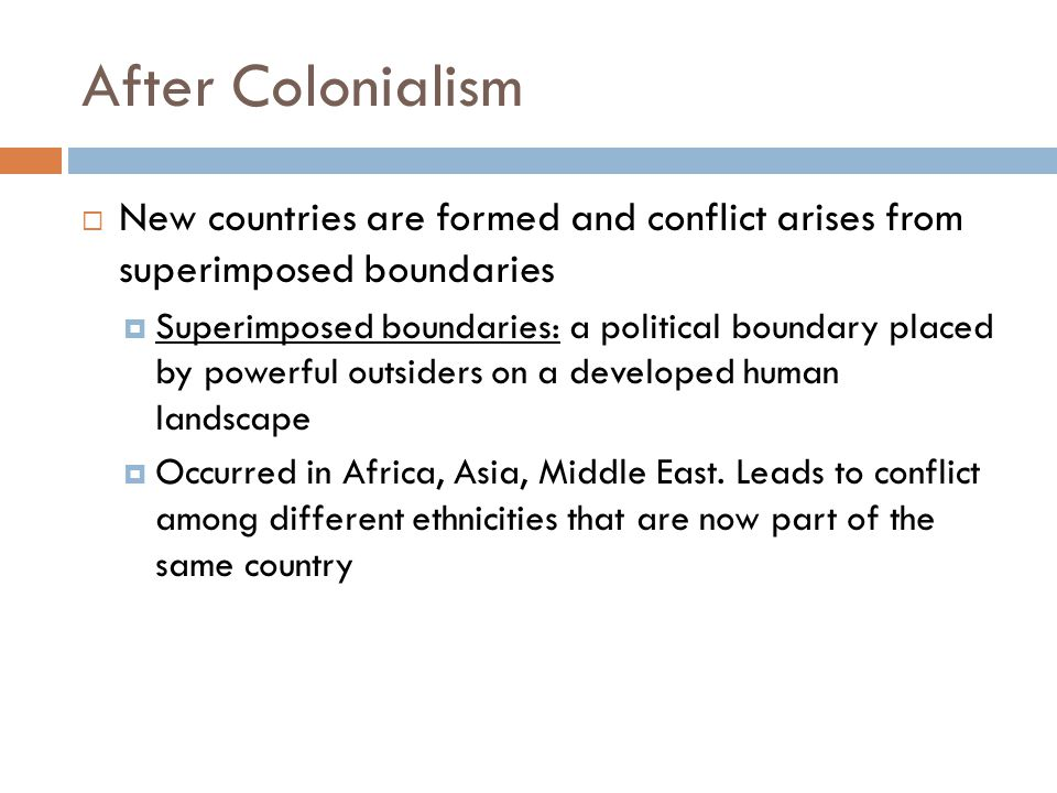 After Colonialism New countries are formed and conflict arises from superimposed boundaries.