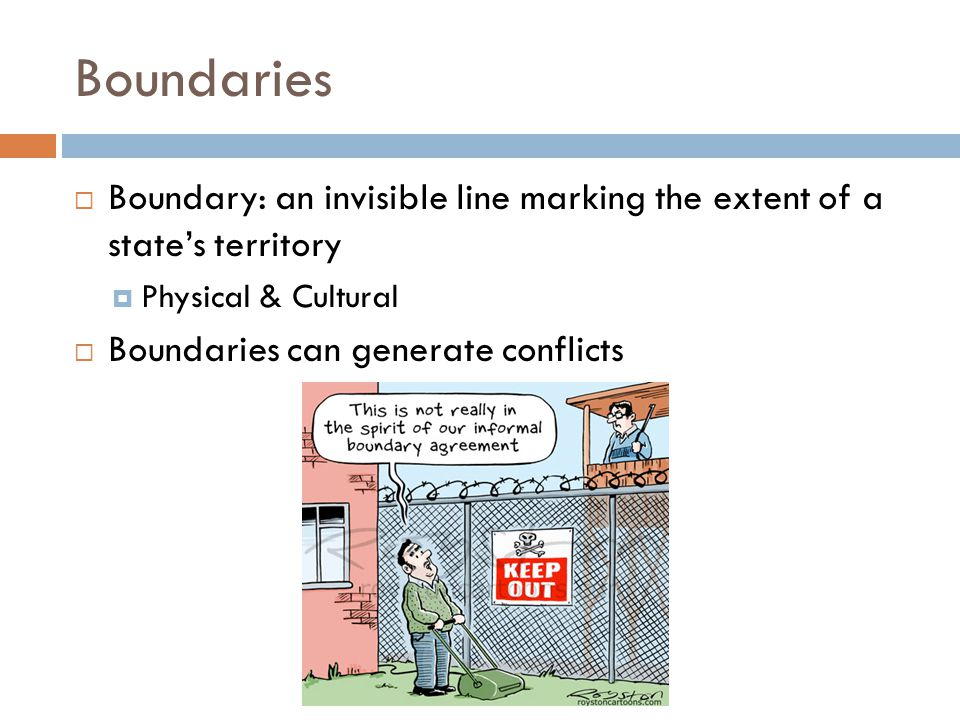Boundaries Boundary: an invisible line marking the extent of a state's territory. Physical & Cultural.