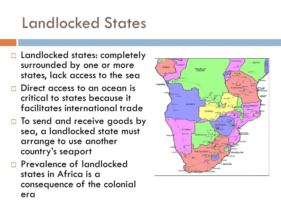 Landlocked States Landlocked states: completely surrounded by one or more states, lack access to the sea.
