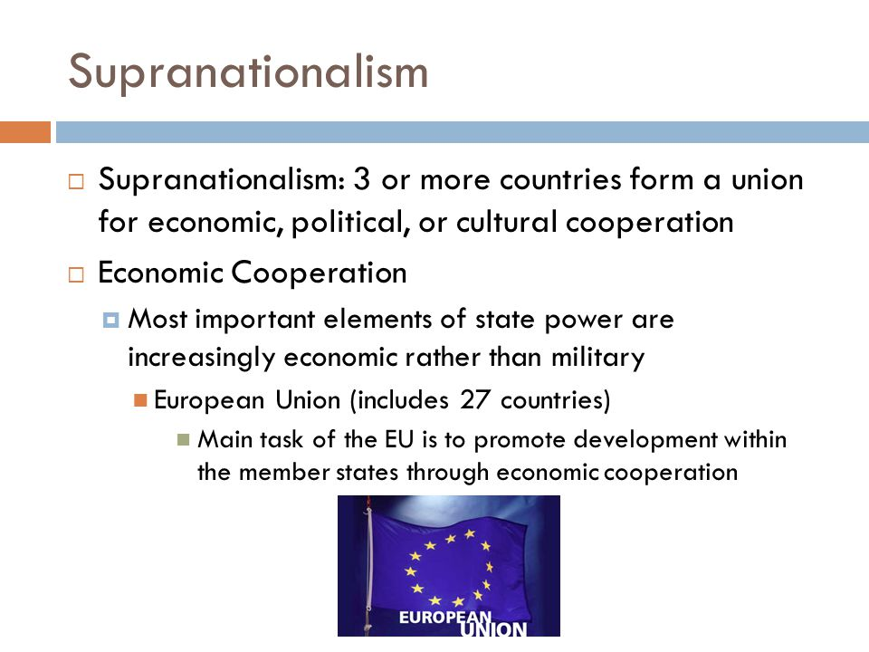 Supranationalism Supranationalism: 3 or more countries form a union for economic, political, or cultural cooperation.
