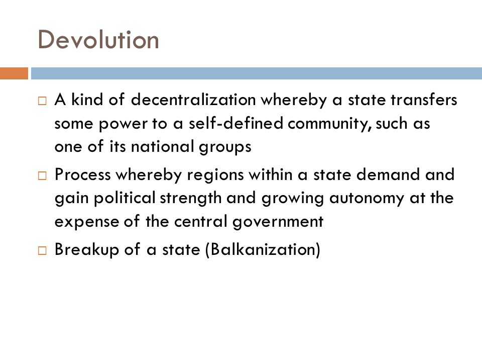 Devolution A kind of decentralization whereby a state transfers some power to a self-defined community, such as one of its national groups.